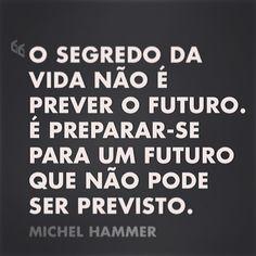 """""""O segredo da vida não é prever o futuro é preparar-se para um futuro que não pode ser previsto"""". Michel Hammer #ficadica #bomdia #boratrabalhar"""