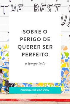 Sobre o perigo de querer ser perfeito o tempo todo — Eu Organizado