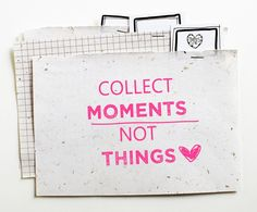 Collect moments.