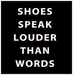 Shoes Speak Louder than Words - You can say that again!
