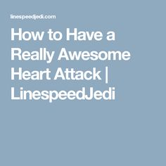How to Have a Really Awesome Heart Attack   LinespeedJedi