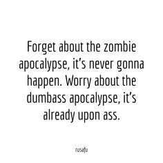 Forget about the zombie apocalypse, it's never gonna happen. Worry about the dumbass apocalypse, it's already upon ass. Bitchyness Quotes Sarcastic, Funny Mean Quotes, Rude People Quotes, Sassy Quotes, Badass Quotes, Wise Quotes, Words Quotes, Qoutes, Sayings
