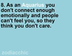 aquarius-Whoops. all the time people will tell me when they first met me they thought i was a bitch. BUT to be truthful...i dont really care alot about people hahaha. only my close friends and family.