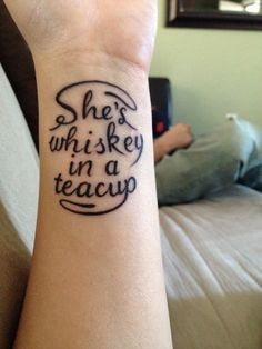 """She's whiskey in a teacup."" I love this tattoo. I would get it with a tiny teacup somewhere on my back - I feel that this song lyric describes my personality accurately; my husband agrees. I also like the other lyric from this song that says a ""swan and a pistol,"" that would make for an awesome tattoo visually as well. Love the lyrics of ""Black Market Baby,"" by Tom Waits."