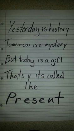 Yesterday is history, tomorrow is a mystery but today is a gift that's why it's called the present