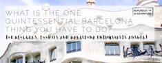 Quintessential Barcelona - Top Bloggers, Foodies and Barcelona Enthusiasts Tell Us The One Thing You Should Do
