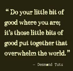 Do your little bit of good where you are; it's those little bits of good out together that overwhelm the world ~ Desmond Tutu Quotes To Live By, Me Quotes, Motivational Quotes, Inspirational Quotes, Quiet Quotes, Remember Quotes, Love Words, Beautiful Words, I Love Someone