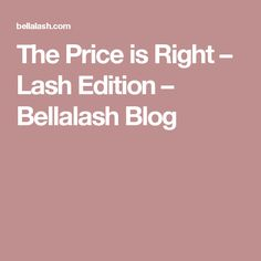 The Price is Right – Lash Edition – Bellalash Blog