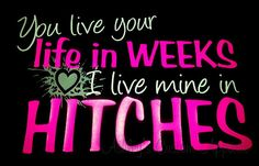 You Live Your Life in Weeks- I Live Mine in Hitches