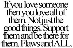 If you love someone then you love all of them. Not just the good things. Support them and be there for them. Flaws and ALL. [Unconditional Love]