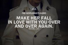 """The Gentleman's Guide 23 - """"Make her fall in love with you over and over again. Gentleman Rules, True Gentleman, Gentleman Style, Love Quotes, Inspirational Quotes, Quotes Quotes, Couple Quotes, Couple Texts, Story Quotes"""
