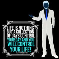 Life is nothing but a collection of days. Control your day and you will control your life!