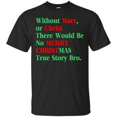 Without Mary Or Christ No Christmas True Story Bro. Product Description We use high quality and Eco-friendly material and Inks! We promise that our Prints will not Fade, Crack or Peel in the wash.The Ink will last As Long As the Garment. We do not use cheap quality Shirts like other Sellers, our Shirts are of high Quality and super Soft, perfect fit for summer or winter dress.Orders are printed and shipped between 3-5 days.We use USPS/UPS to ship the order.You can expect your package to…