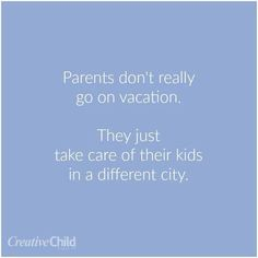 Ain't that the truth! Enjoy the time you have with them. Soon enough they'll be gone and you'll have your 'adult' vacations back. And it'll feel quiet and