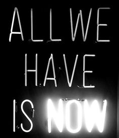 Now. Live it fully. What are you waiting for?