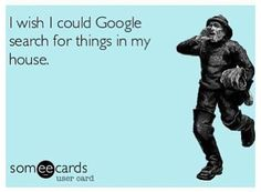 I wish I could google search for things in my house. #ecards #funny #google
