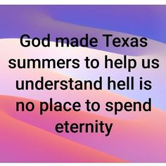 Not quite theologically accurate (fire quits burning when it's out of fuel) but some days seems pretty accurate. Miss Texas, Texas Usa, Texas Quotes, Southern Humor, Texas Humor, Texas Weather, Only In Texas, Republic Of Texas, Texas Forever