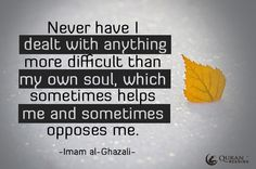 Never have I dealt with anything more difficult than my own soul, which sometimes helps me and sometimes opposes me.   Imam al-Ghazali