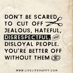 Don't be scared to cut off jealous, hateful, disrespectful, and disloyal people. You're better off without them.
