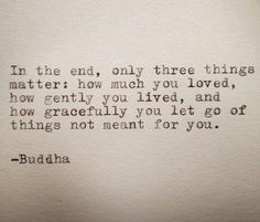 """In the end, only three things matter: how much you loved, how gently you lived, and how gracefully you let go of things not meant for you."" ~Buddha"
