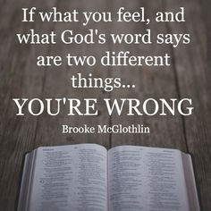 Sometimes our emotions can make us believe things that just aren't true. Next time your emotions threaten to take over, measure them against the Word of God. If the two aren't the same, allow His truth to trump your feelings.
