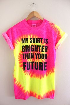 My Shirt is Brighter Than Your Future Neon Tie-Dye Graphic Unisex Tee///// so funny