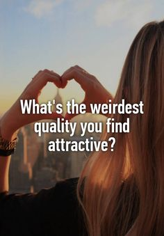 Well, I wouldn't call it weird but if they have friends that are my friends or if they have a really cute laugh.