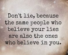 Don't lie, because the same people who believe you lies are also the ones who believe in you.