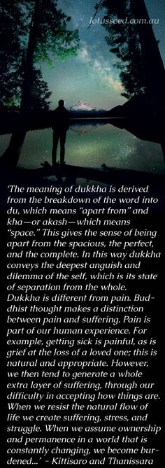 Dukha refers to the fundamental unsatisfactoriness and painfulness of mundane life. From Listening to the Heart: A Contemplative Journey to Engaged Buddhism by Kittisaro and Thanissara by lotusseed.com.au