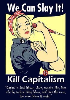 "We Can Slay It! Kill Capitalism  ""Capital is dead labour, which vampire-like, lives only by sucking living labour, and lives the more, the more labour it sucks.""  Artist: A.J. Paglia"