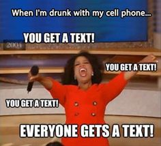 When I'm drunk with my cell phone...  You Get A Text!  You Get A Text!  You Get A Text!  Everyone Gets A Text! Bahahahaha