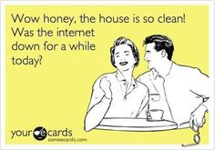 I'm pretty sure this is what it would take (i.e. net-apocolypse) to get me to clean the house...