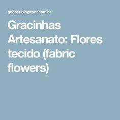 Gracinhas Artesanato: Flores tecido (fabric flowers)