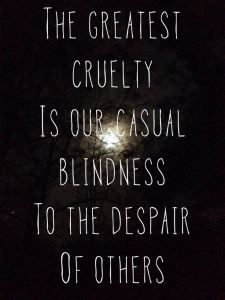 The greatest cruelty is our casual blindness to the despair of others. It seems as if people have lost their sense of compassion and empathy and created self centeredness and greed to replace them. Daily Quotes, Great Quotes, Me Quotes, Inspirational Quotes, Wisdom Quotes, Motivational Quotes, Empathy Quotes, Compassion Quotes, Quotes Dream