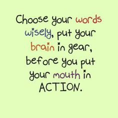 Avoid foul mouthed people. If you're one of them, commit to lose this part of yourself. Don't allow yourself to be a vessel or a sponge for filthy, disrespectful language, or a garbage disposal for violent words ~ especially from people who are supposed to love you.