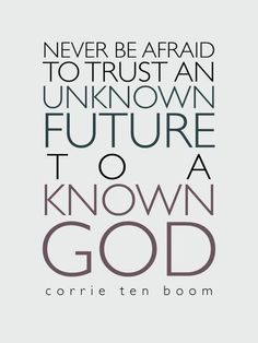 """""""Never be afraid to trust an unknown future to a known God."""" Corrie Ten Boom"""