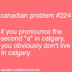 basically one of my biggest Canadian pet peeves, since I live on Calgary