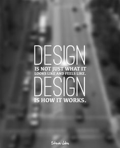 DESIGN is not just what it looks like and feels like - DESIGN is how it works!