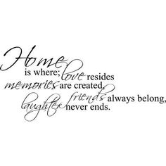 Home is where love resides, memories are created, friends always belong and laughter never ends.