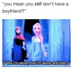 """You mean you still don't have a boyfriend?"" ♪Yes, I'm alone,but I'm alone and free.♪#DisneyQuotes #Disney #Frozen"