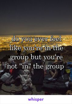 """do you ever feel like you're in the group but you're not """"in"""" the group"""