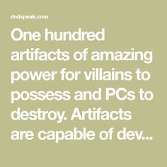 One hundred artifacts of amazing power for villains to possess and PCs to destroy. Artifacts are capable of devastation on varying scales, but have a specific weakness to destroy them.
