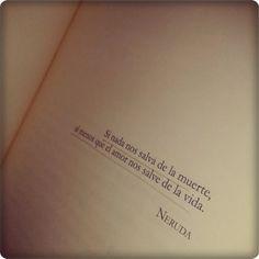 """""""Si nada nos salva de la muerte, al menos que el amor nos salve de la vida"""". —Pablo Neruda"""