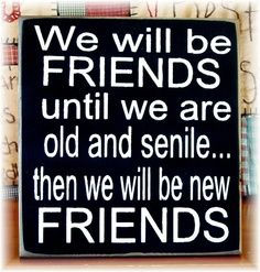 We will be friends until we are old and senile... then we will be new friends!