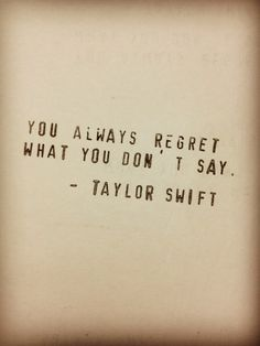 You always regret what you don't say. - Taylor Swift