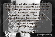 """Impossible is just a big word thrown around by small men who find it easier to live in the world they've been given than to explore the power they have to change it. Impossible is not a fact. It's an opinion. Impossible is not a declaration. It's a dare. Impossible is potential. Impossible is temporary. Impossible is nothing.""  ― Muhammad Ali #quote"