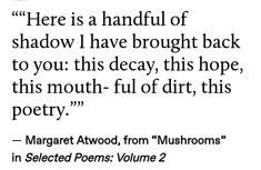 "— Margaret Atwood, from ""Mushrooms"" in Selected Poems: Volume 2 Margaret Atwood, Pretty Words, Beautiful Words, Journaling, Happy End, The Embrace, Think, Poem Quotes, Qoutes"