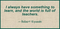Quote - Robert Kiyosaki - I always have something to learn, and the world is full of teachers.
