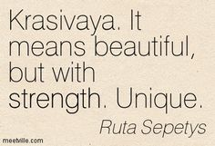 Between Shades of Gray-Ruta Sepetys. Andrius' word for Lina. This book made me cry. So sad about how they slowly suffer through the war together and then apart for long periods of time.