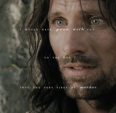 You gotta love lord of the rings!- I would have gone with you to the end into the very fires of Morder